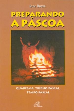 Preparando a Páscoa: Quaresma, Tríduo Pascal, Tempo Pascal
